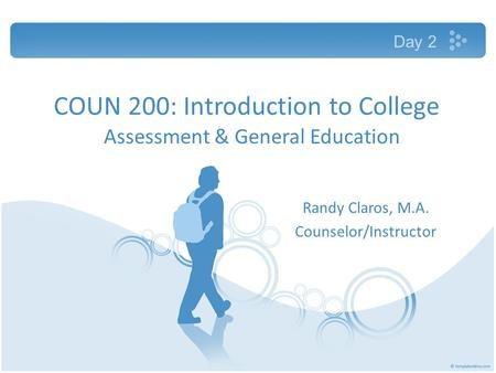 COUN 200: Introduction to College Assessment & General Education Randy Claros, M.A. Counselor/Instructor Day 2.
