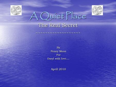 A Quiet Place The Real Secret …………………….. By Penny Moon For Daryl with love…. April 2010.