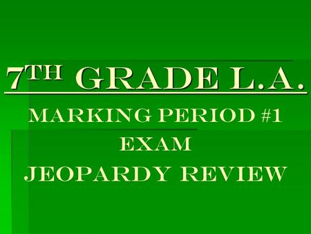 7 th Grade L.A. 7 th Grade L.A. Marking Period #1 EXAM JEOPARDY REVIEW.