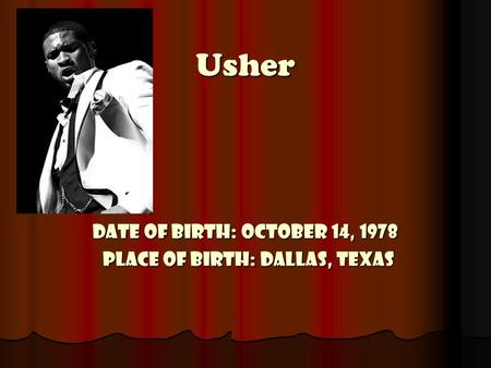 Usher Date of Birth: October 14, 1978 Place of Birth: Dallas, Texas.