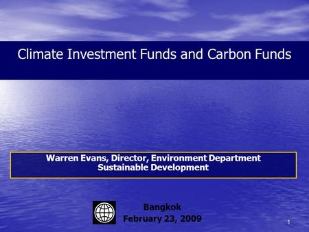 1 Climate Investment Funds and Carbon Funds Warren Evans, Director, Environment Department Sustainable Development Bangkok February 23, 2009.
