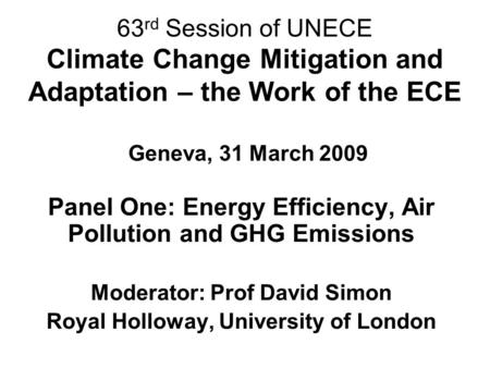 63 rd Session of UNECE Climate Change Mitigation and Adaptation – the Work of the ECE Geneva, 31 March 2009 Panel One: Energy Efficiency, Air Pollution.