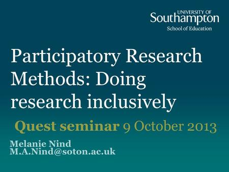Participatory Research Methods: Doing research inclusively Melanie Nind Quest seminar 9 October 2013.