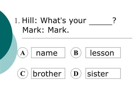 A name B lesson C brother D sister 1. Hill: What ' s your ? Mark: Mark.