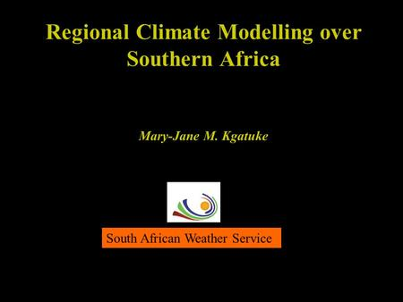 Regional Climate Modelling over Southern Africa Mary-Jane M. Kgatuke South African Weather Service.