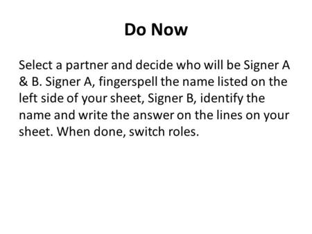 Do Now Select a partner and decide who will be Signer A & B. Signer A, fingerspell the name listed on the left side of your sheet, Signer B, identify the.