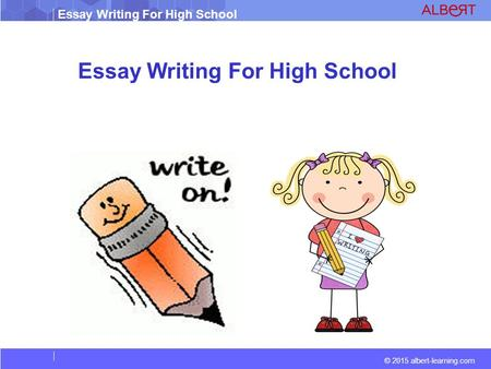 Essay Writing For High School © 2015 albert-learning.com Essay Writing For High School.