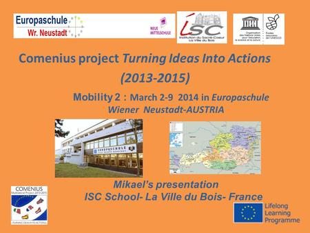 Comenius project Turning Ideas Into Actions (2013-2015) Mobility 2 : March 2-9 2014 in Europaschule Wiener Neustadt-AUSTRIA Mikael's presentation ISC School-