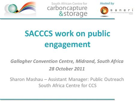 Hosted by SACCCS work on public engagement Gallagher Convention Centre, Midrand, South Africa 28 October 2011 Sharon Mashau – Assistant Manager: Public.