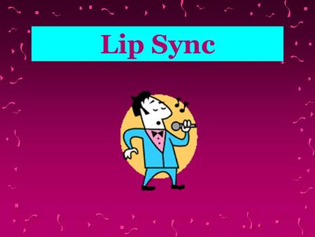 Lip Sync What is Lip Sync? Lip Synch is an activity in which you pretend you are singing a recorded song.