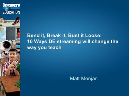 Bend it, Break it, Bust it Loose: 10 Ways DE streaming will change the way you teach Matt Monjan.