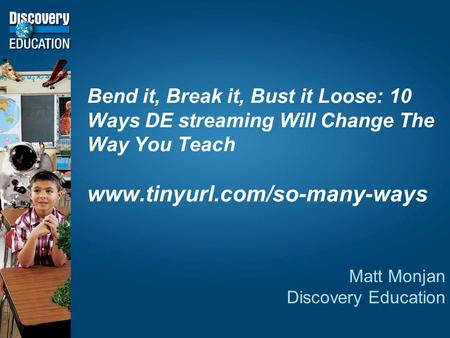 Bend it, Break it, Bust it Loose: 10 Ways DE streaming Will Change The Way You Teach www.tinyurl.com/so-many-ways Matt Monjan Discovery Education.
