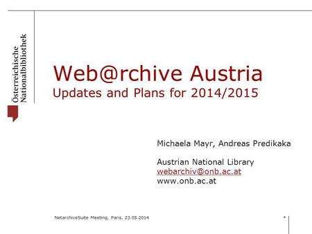 NetarchiveSuite Meeting, Paris, 23.05.2014 * Austria Updates and Plans for 2014/2015 Michaela Mayr, Andreas Predikaka Austrian National Library.