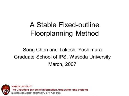 A Stable Fixed-outline Floorplanning Method Song Chen and Takeshi Yoshimura Graduate School of IPS, Waseda University March, 2007.
