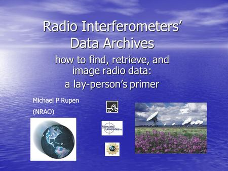 Radio Interferometers' Data Archives how to find, retrieve, and image radio data: a lay-person's primer Michael P Rupen (NRAO)