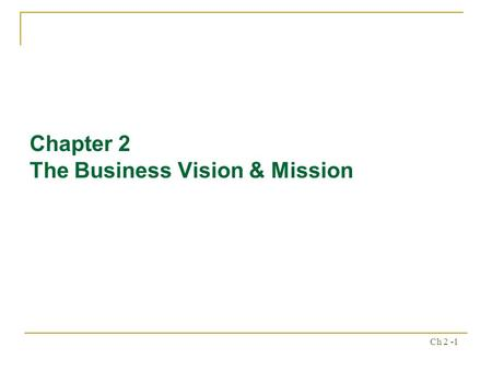 Ch 2 -1 Chapter 2 The Business Vision & Mission. Ch 2 -2 Chapter Outline What do we want to become? What is our business? Importance of Mission Statements.