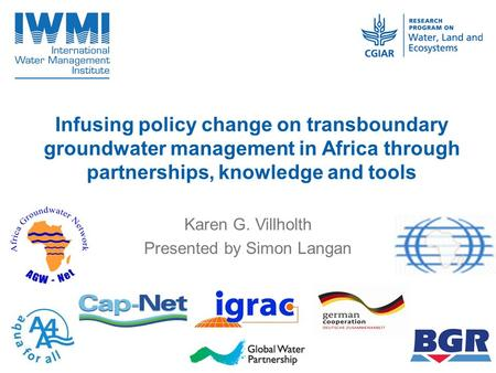 Infusing policy change on transboundary groundwater management in Africa through partnerships, knowledge and tools Karen G. Villholth Presented by Simon.