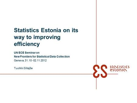 Statistics Estonia on its way to improving efficiency UN ECE Seminar on New Frontiers for Statistical Data Collection Geneva, 31.10 ‒ 02.11.2012 Tuulikki.