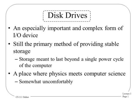 Lecture 3 Page 1 CS 111 Online Disk Drives An especially important and complex form of I/O device Still the primary method of providing stable storage.