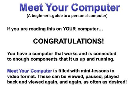 If you are reading this on YOUR computer… CONGRATULATIONS! You have a computer that works and is connected to enough components that it us up and running.