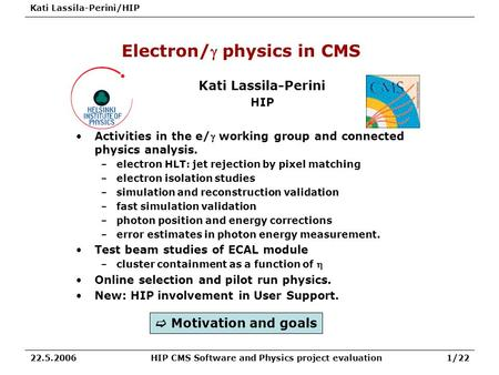 Kati Lassila-Perini/HIP HIP CMS Software and Physics project evaluation1/2222.5.2006 Electron/ physics in CMS Kati Lassila-Perini HIP Activities in the.