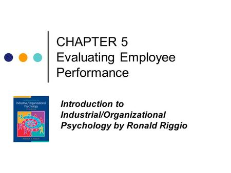 CHAPTER 5 Evaluating Employee Performance Introduction to Industrial/Organizational Psychology by Ronald Riggio.