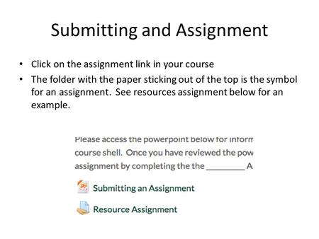Submitting and Assignment Click on the assignment link in your course The folder with the paper sticking out of the top is the symbol for an assignment.