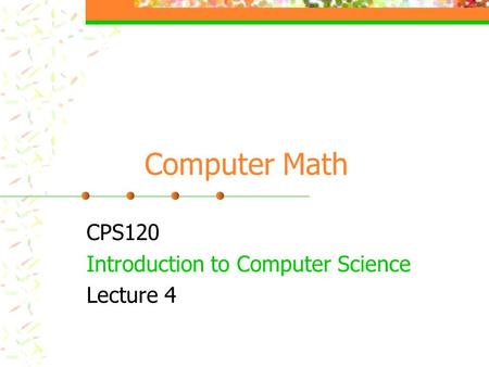 Computer Math CPS120 Introduction to Computer Science Lecture 4.