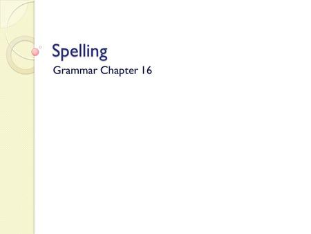 Spelling Grammar Chapter 16. Spell by syllables Overpronouncing each syllable of a long word will often help you spell it correctly. ◦ Unnecessary ◦ Disappoint.
