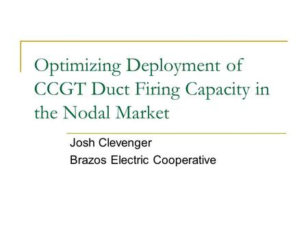 Optimizing Deployment of CCGT Duct Firing Capacity in the Nodal Market Josh Clevenger Brazos Electric Cooperative.
