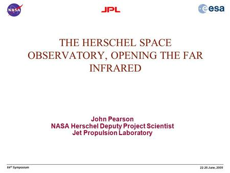 64 th Symposium 22-26 June, 2009 John Pearson NASA Herschel Deputy Project Scientist Jet Propulsion Laboratory THE HERSCHEL SPACE OBSERVATORY, OPENING.
