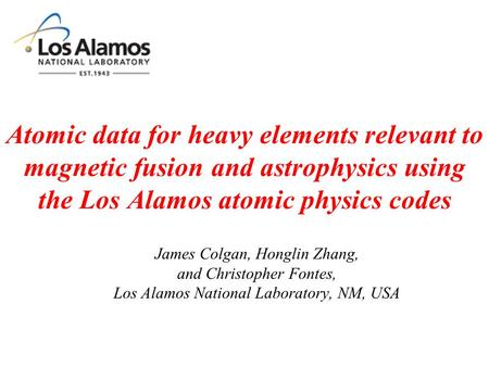 Atomic data for heavy elements relevant to magnetic fusion and astrophysics using the Los Alamos atomic physics codes James Colgan, Honglin Zhang, and.
