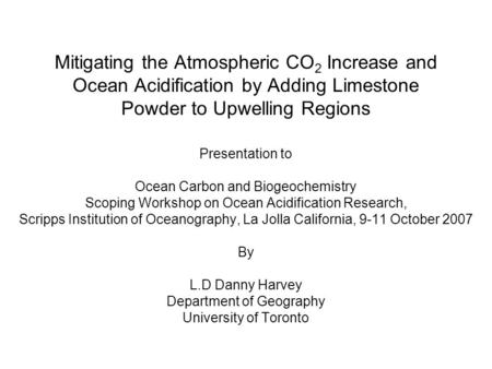 Mitigating the Atmospheric CO 2 Increase and Ocean Acidification by Adding Limestone Powder to Upwelling Regions Presentation to Ocean Carbon and Biogeochemistry.