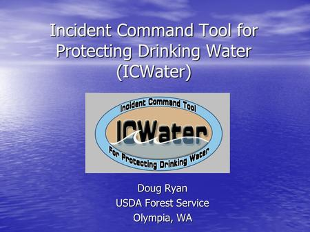 Incident Command Tool for Protecting Drinking Water (ICWater) Doug Ryan USDA Forest Service Olympia, WA.