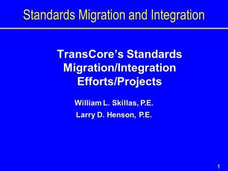 1 Standards Migration and Integration William L. Skillas, P.E. Larry D. Henson, P.E. TransCore's Standards Migration/Integration Efforts/Projects.