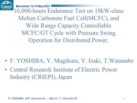 F. YOSHIBA JAP Session 4b – Block Y – Question Z Barcelona 12-15 May 2003 1 10,000-hours Endurance Test on 10kW-class Molten Carbonate Fuel Cell(MCFC),