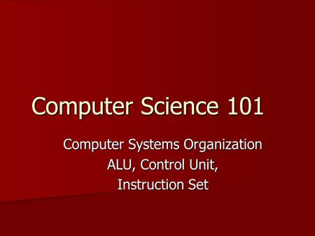 Computer Science 101 Computer Systems Organization ALU, Control Unit, Instruction Set.
