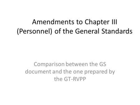 Amendments to Chapter III (Personnel) of the General Standards Comparison between the GS document and the one prepared by the GT-RVPP.