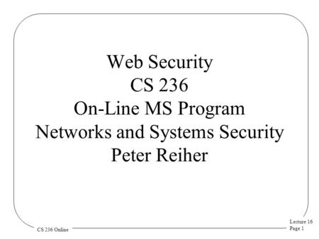 Lecture 16 Page 1 CS 236 Online Web Security CS 236 On-Line MS Program Networks and Systems Security Peter Reiher.
