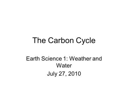 The Carbon Cycle Earth Science 1: Weather and Water July 27, 2010.