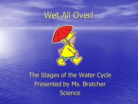 Wet All Over! The Stages of the Water Cycle Presented by Ms. Bratcher Science.