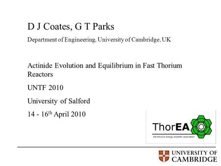 D J Coates, G T Parks Department of Engineering, University of Cambridge, UK Actinide Evolution and Equilibrium in Fast Thorium Reactors UNTF 2010 University.