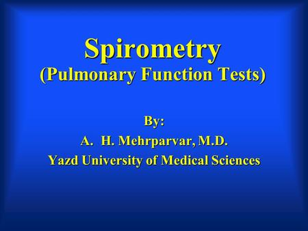 Spirometry (Pulmonary Function Tests) By: A.H. Mehrparvar, M.D. Yazd University of Medical Sciences.