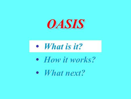 OASIS What is it? How it works? What next? What is it? How it works? What next?