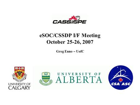 ESOC/CSSDP I/F Meeting October 25-26, 2007 Greg Enno – UofC.