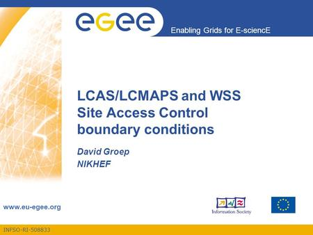 INFSO-RI-508833 Enabling Grids for E-sciencE www.eu-egee.org LCAS/LCMAPS and WSS Site Access Control boundary conditions David Groep NIKHEF.