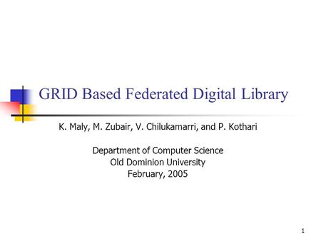 1 GRID Based Federated Digital Library K. Maly, M. Zubair, V. Chilukamarri, and P. Kothari Department of Computer Science Old Dominion University February,