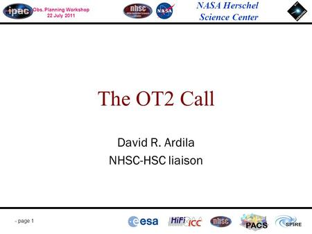 Obs. Planning Workshop 22 July 2011 NASA Herschel Science Center - page 1 PACS David R. Ardila NHSC-HSC liaison The OT2 Call.