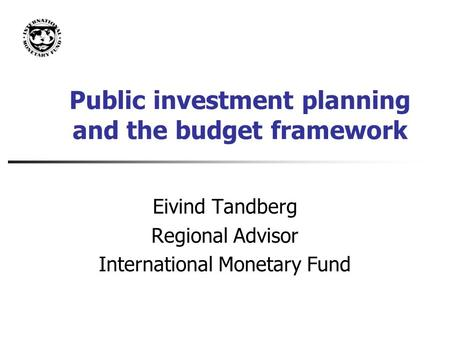 Public investment planning and the budget framework Eivind Tandberg Regional Advisor International Monetary Fund.