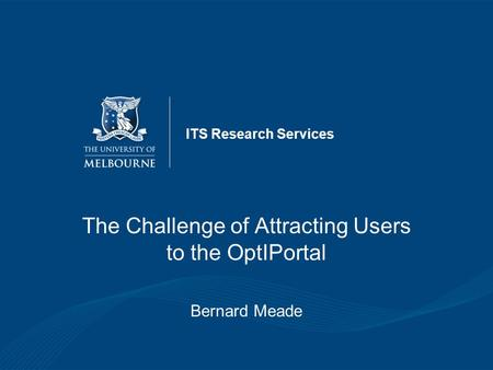 ITS Research Services The Challenge of Attracting Users to the OptIPortal Bernard Meade.